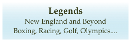 Legends  New England and Beyond Boxing, Racing, Golf, Olympics....
