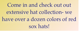 Come in and check out out extensive hat collection- we have over a dozen colors of red sox hats!